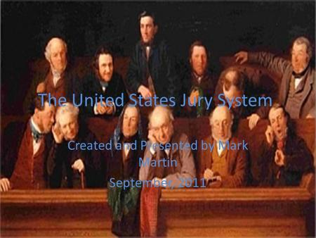The United States Jury System Created and Presented by Mark Martin September, 2011.