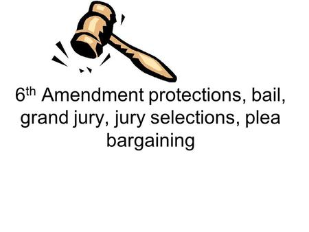 6 th Amendment protections, bail, grand jury, jury selections, plea bargaining.