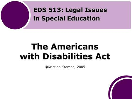 The Americans with Disabilities Act © The Americans with Disabilities Act ©Kristina Krampe, 2005 EDS 513: Legal Issues in Special Education.