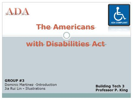 The Americans with Disabilities Act GROUP #3 Dominic Martinez -Introduction Jia Rui Lin - Jia Rui Lin - Illustrations Building Tech 3 Professor P. King.