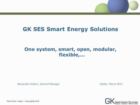 March 2012 - Page 1 - Copyright© 2012 GK SES Smart Energy Solutions One system, smart, open, modular, flexible,… Alexander Enders, General Manager Dublin,