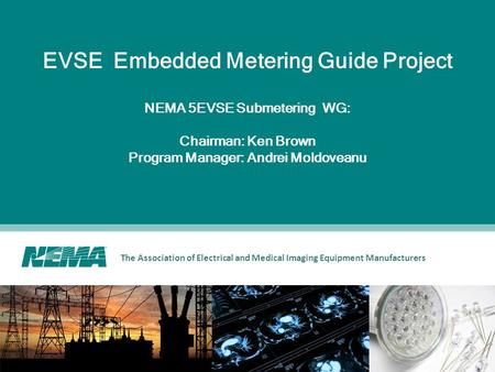 The Association of Electrical and Medical Imaging Equipment Manufacturers EVSE Embedded Metering Guide Project NEMA 5EVSE Submetering WG: Chairman: Ken.