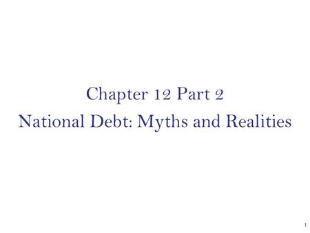 Chapter 12 Part 2 National Debt: Myths and Realities 1.