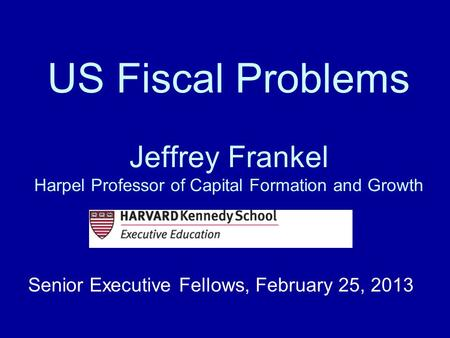 US Fiscal Problems Jeffrey Frankel Harpel Professor of Capital Formation and Growth Senior Executive Fellows, February 25, 2013.