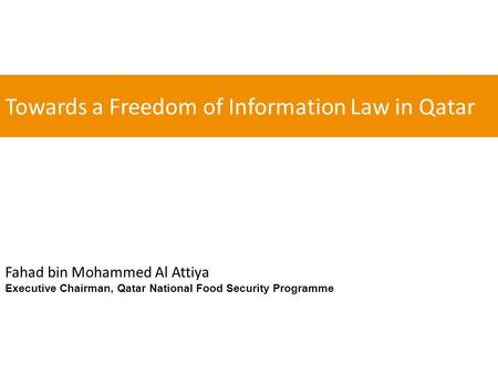 Towards a Freedom of Information Law in Qatar Fahad bin Mohammed Al Attiya Executive Chairman, Qatar National Food Security Programme.