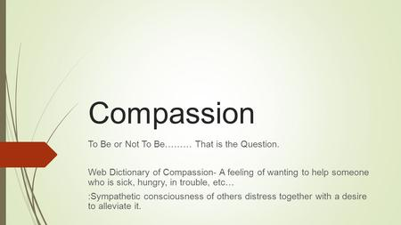 Compassion To Be or Not To Be……… That is the Question. Web Dictionary of Compassion- A feeling of wanting to help someone who is sick, hungry, in trouble,