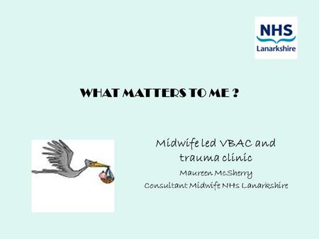 WHAT MATTERS TO ME ? Midwife led VBAC and trauma clinic Maureen McSherry Consultant Midwife NHs Lanarkshire.