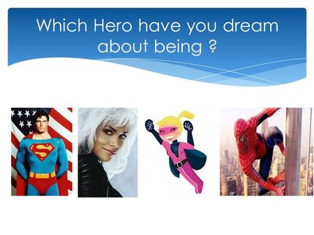 Which Hero have you dream about being ?. You can be part of them !!!!!!!