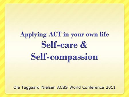 Ole Taggaard Nielsen ACBS World Conference 2011. The ACT approach holds that clinicians must be willing to apply ACT in our own lives in order to deliver.