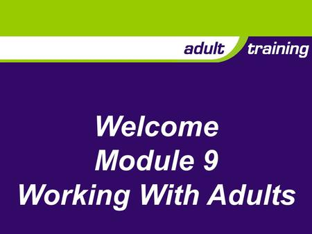 Welcome Module 9 Working With Adults. Description Working effectively as a member of an adult team This means: Communicating effectively Helping others.