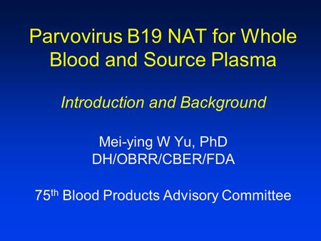 Parvovirus B19 NAT for Whole Blood and Source Plasma Introduction and Background Mei-ying W Yu, PhD DH/OBRR/CBER/FDA 75 th Blood Products Advisory Committee.