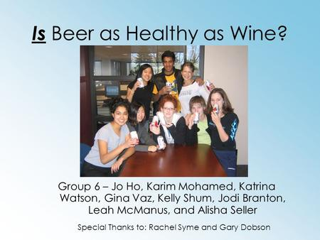Is Beer as Healthy as Wine? Group 6 – Jo Ho, Karim Mohamed, Katrina Watson, Gina Vaz, Kelly Shum, Jodi Branton, Leah McManus, and Alisha Seller Special.