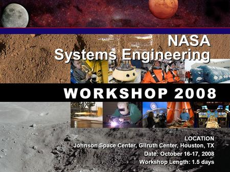 NASA Systems Engineering NASA Systems Engineering W O R K S H O P 2 0 0 8 LOCATION Johnson Space Center, Gilruth Center, Houston, TX Date: October 16-17,