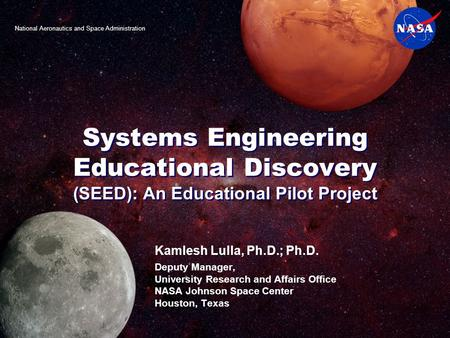 Systems Engineering Educational Discovery (SEED): An Educational Pilot Project Kamlesh Lulla, Ph.D.; Ph.D. Deputy Manager, University Research and Affairs.