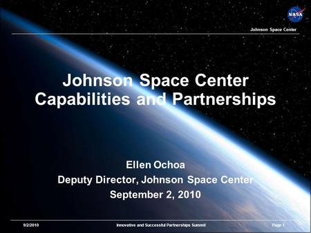 9/2/2010Innovative and Successful Partnerships SummitPage 1 Johnson Space Center Johnson Space Center Capabilities and Partnerships Ellen Ochoa Deputy.