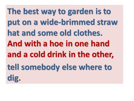 The best way to garden is to put on a wide-brimmed straw hat and some old clothes. And with a hoe in one hand and a cold drink in the other, tell somebody.