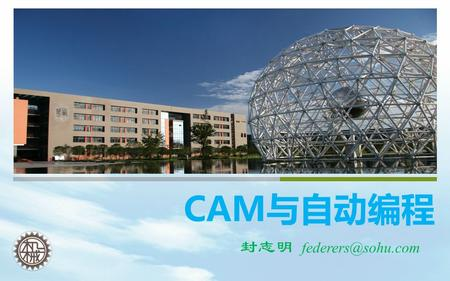 CAM与自动编程 封志明 I、The Basics of UG NX CAM II 、 Planar Milling III 、 Cavity Milling IV、 Fixed-Axis Milling V、Drilling.