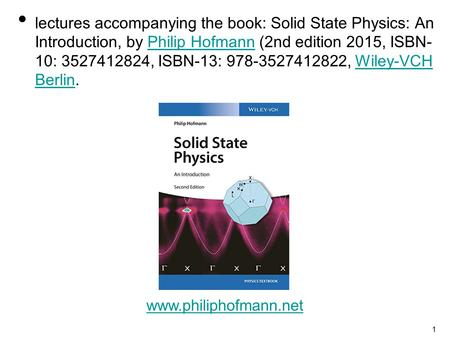 1 lectures accompanying the book: Solid State Physics: An Introduction, by Philip Hofmann (2nd edition 2015, ISBN- 10: 3527412824, ISBN-13: 978-3527412822,
