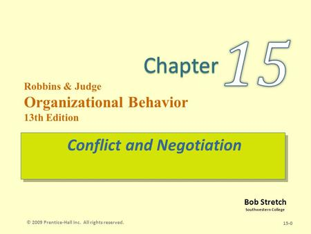 Bob Stretch Southwestern College Robbins & Judge Organizational Behavior 13th Edition Conflict and Negotiation 15-0 © 2009 Prentice-Hall Inc. All rights.