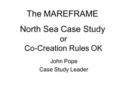 Or Co-Creation Rules OK John Pope Case Study Leader The MAREFRAME North Sea Case Study.