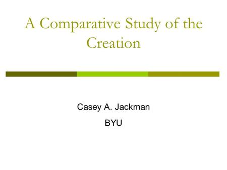 A Comparative Study of the Creation Casey A. Jackman BYU.