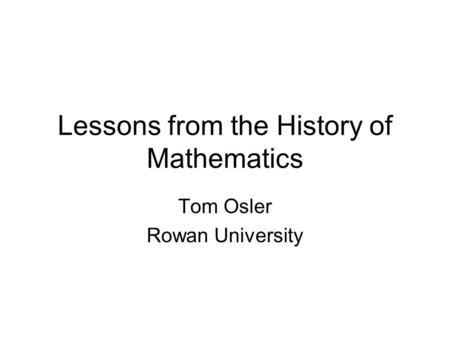 Lessons from the History of Mathematics Tom Osler Rowan University.