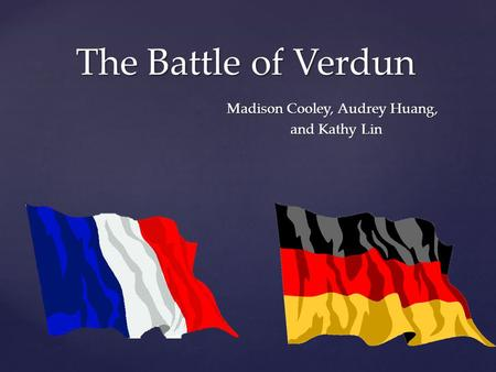 The Battle of Verdun Madison Cooley, Audrey Huang, and Kathy Lin.