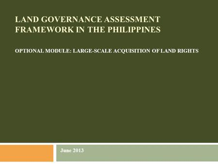 LAND GOVERNANCE ASSESSMENT FRAMEWORK IN THE PHILIPPINES OPTIONAL MODULE: LARGE-SCALE ACQUISITION OF LAND RIGHTS June 2013.