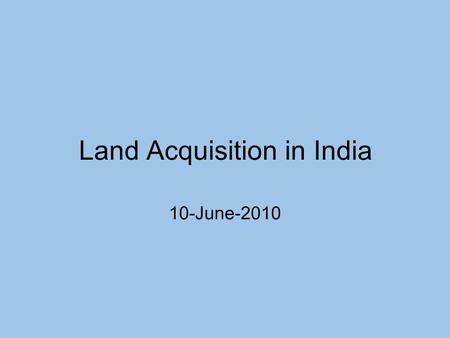 Land Acquisition in India 10-June-2010. Background on land acquisition in India Very limited unused land in India. Most of India's population is dependent.
