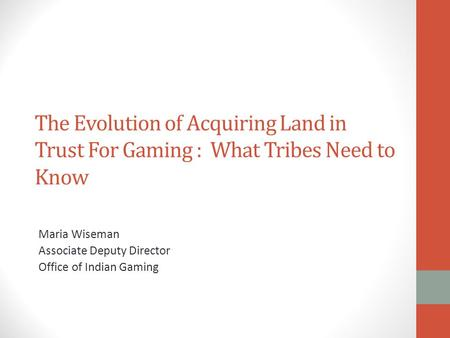 The Evolution of Acquiring Land in Trust For Gaming : What Tribes Need to Know Maria Wiseman Associate Deputy Director Office of Indian Gaming.