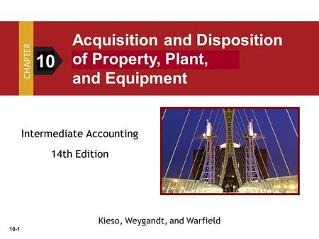 10-1 Intermediate Accounting 14th Edition 10 Acquisition and Disposition of Property, Plant, and Equipment Kieso, Weygandt, and Warfield.