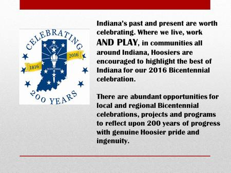 Indiana's past and present are worth celebrating. Where we live, work AND PLAY, in communities all around Indiana, Hoosiers are encouraged to highlight.