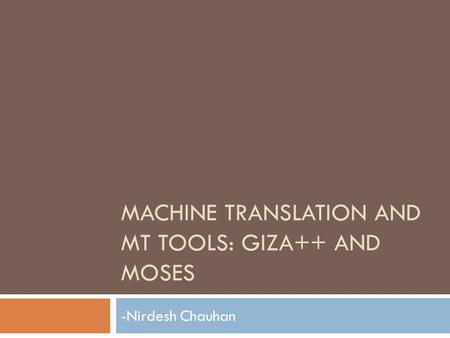 MACHINE TRANSLATION AND MT TOOLS: GIZA++ AND MOSES -Nirdesh Chauhan.
