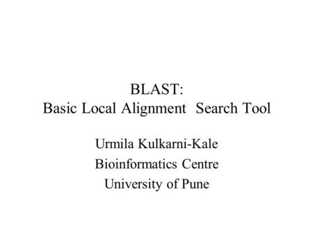 BLAST: Basic Local Alignment Search Tool Urmila Kulkarni-Kale Bioinformatics Centre University of Pune.