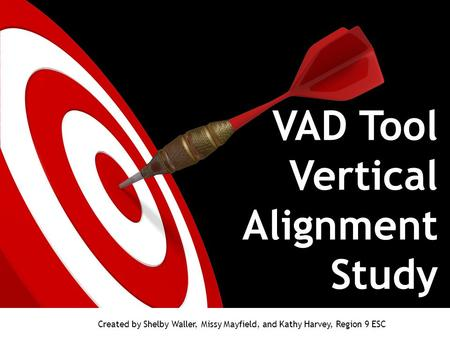 VAD Tool Vertical Alignment Study Created by Shelby Waller, Missy Mayfield, and Kathy Harvey, Region 9 ESC.