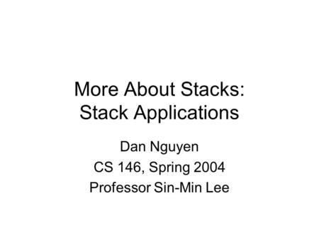 More About Stacks: Stack Applications Dan Nguyen CS 146, Spring 2004 Professor Sin-Min Lee.