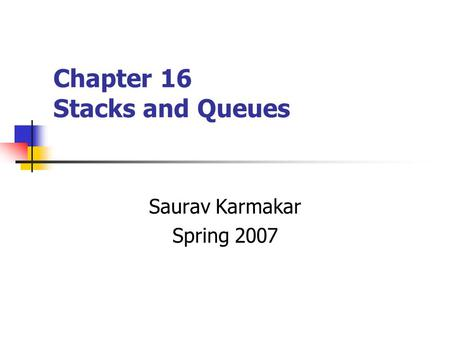 Chapter 16 Stacks and Queues Saurav Karmakar Spring 2007.