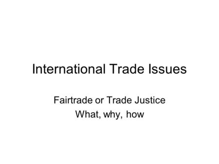 International Trade Issues Fairtrade or Trade Justice What, why, how.