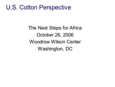 U.S. Cotton Perspective The Next Steps for Africa October 26, 2006 Woodrow Wilson Center Washington, DC.