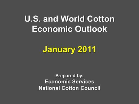 U.S. and World Cotton Economic Outlook January 2011 Prepared by: Economic Services National Cotton Council.