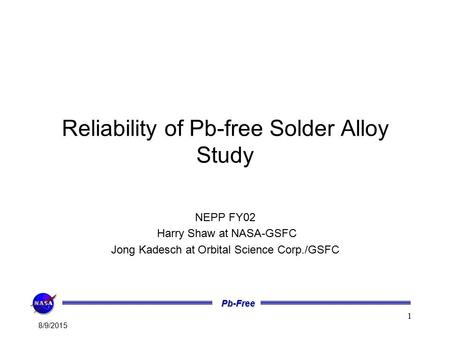 Pb-Free 8/9/2015 1 Reliability of Pb-free Solder Alloy Study NEPP FY02 Harry Shaw at NASA-GSFC Jong Kadesch at Orbital Science Corp./GSFC.