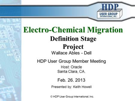Electro-Chemical Migration Definition Stage Project Wallace Ables - Dell HDP User Group Member Meeting Host: Oracle Santa Clara, CA. Feb. 26. 2013 Presented.