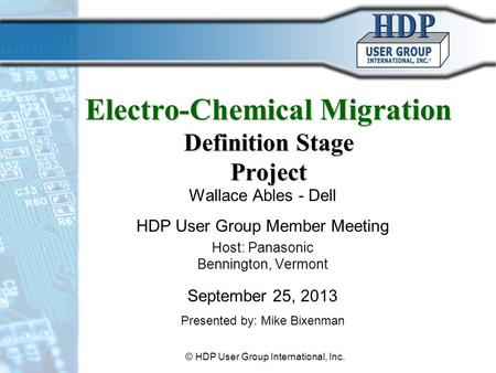 Electro-Chemical Migration Definition Stage Project Wallace Ables - Dell HDP User Group Member Meeting Host: Panasonic Bennington, Vermont September 25,
