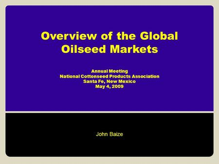 Overview of the Global Oilseed Markets Annual Meeting National Cottonseed Products Association Santa Fe, New Mexico May 4, 2009 John Baize.