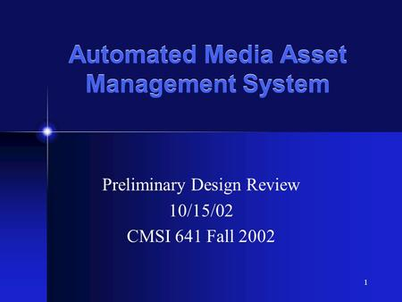 1 Automated Media Asset Management System Preliminary Design Review 10/15/02 CMSI 641 Fall 2002.