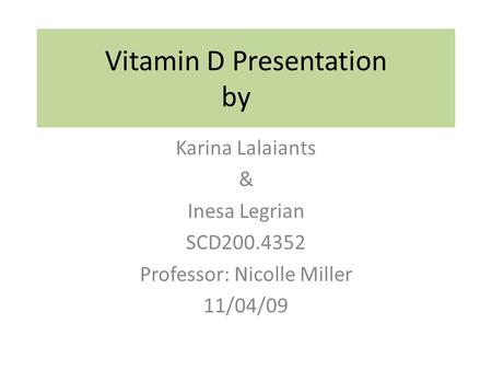 Vitamin D Presentation by Karina Lalaiants & Inesa Legrian SCD200.4352 Professor: Nicolle Miller 11/04/09.