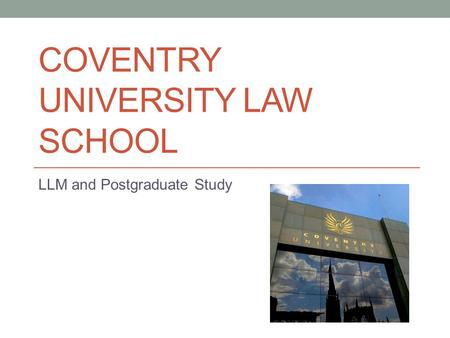COVENTRY UNIVERSITY LAW SCHOOL LLM and Postgraduate Study.