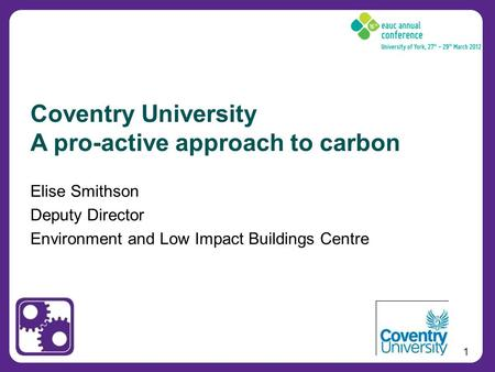 1 Elise Smithson Deputy Director Environment and Low Impact Buildings Centre Coventry University A pro-active approach to carbon.