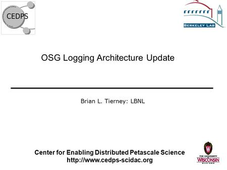 OSG Logging Architecture Update Center for Enabling Distributed Petascale Science  Brian L. Tierney: LBNL.