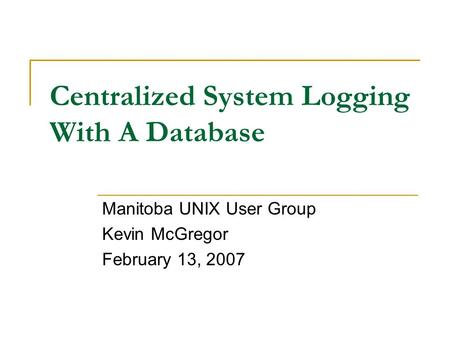 Centralized System Logging With A Database Manitoba UNIX User Group Kevin McGregor February 13, 2007.